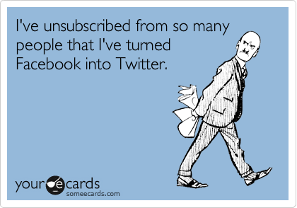 I've unsubscribed from so many people that I've turned Facebook into Twitter.