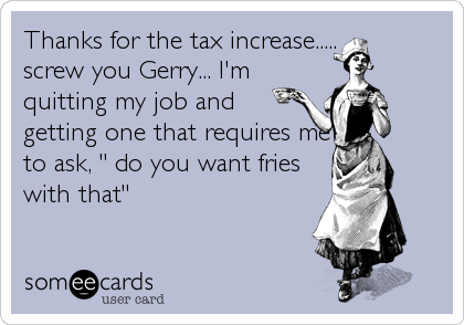 """Thanks for the tax increase..... screw you Gerry... I'm quitting my job and getting one that requires me to ask, """" do you want fries with that"""""""