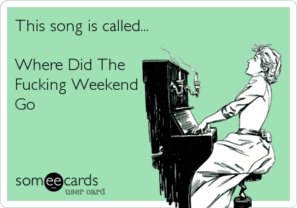This song is called...  Where Did The Fucking Weekend Go