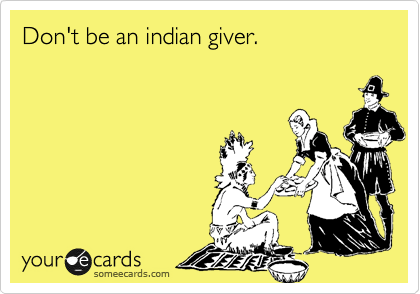 Don't be an indian giver.