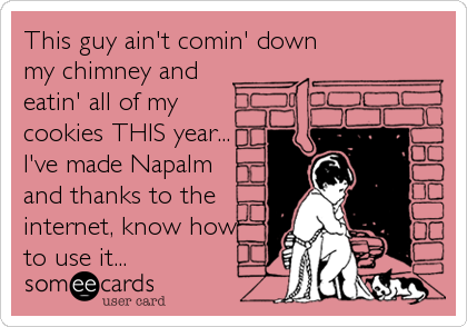 This guy ain't comin' down my chimney and eatin' all of my cookies THIS year... I've made Napalm and thanks to the internet, know how to use it...