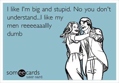 I like I'm big and stupid. No you don't understand...I like my men reeeeaaallly dumb