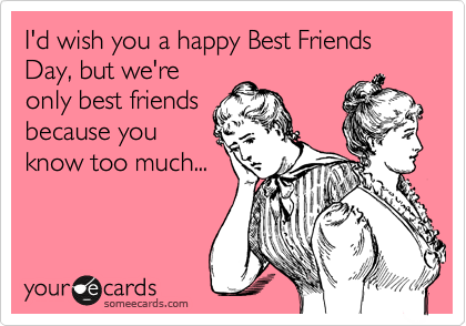 I'd wish you a happy Best Friends Day, but we're