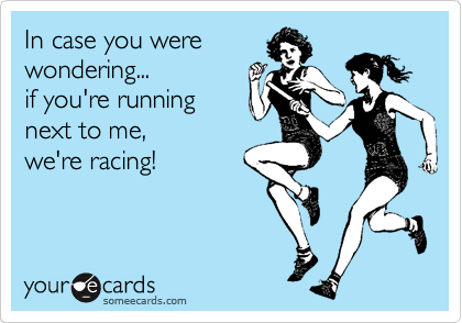In case you were wondering...            if you're running next to me,         we're racing!