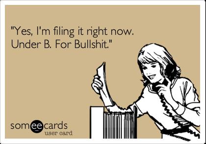 """""""Yes%2C I'm filing it right now.  Under B. For Bullshit."""""""
