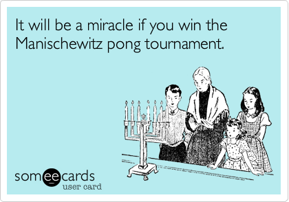 It will be a miracle if you win the Manischewitz pong tournament.