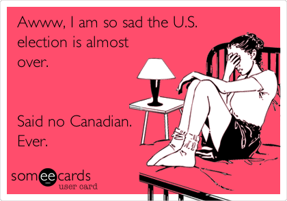 Awww, I am so sad the U.S. election is almost over.    Said no Canadian. Ever.