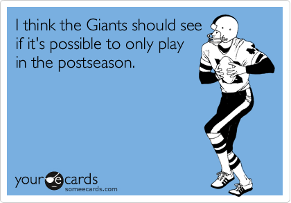 I think the Giants should see if it's possible to only play in the post season.