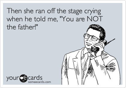 """Then she ran off the stage crying when he told me, """"You are NOT the father!"""""""