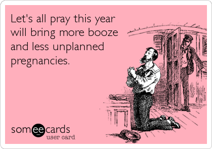 Let's all pray this year will bring more booze  and less unplanned pregnancies.
