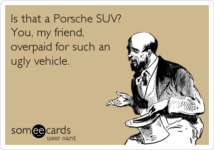 Is that a Porsche SUV? You, my friend, overpaid for such an ugly vehicle.