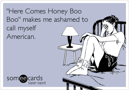 """Here Comes Honey Boo Boo"" makes me ashamed to call myself American."