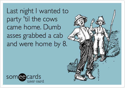 Last night I wanted to party 'til the cows came home. Dumb asses grabbed a cab and were home by 8.