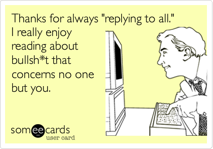 """Thanks for always """"replying to all."""" I really enjoy reading about bullsh*t that concerns no one but you."""