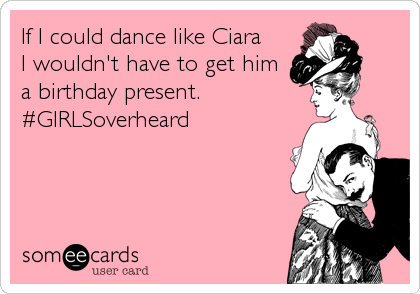 If I could dance like Ciara  I wouldn't have to get him a birthday present. #GIRLSoverheard