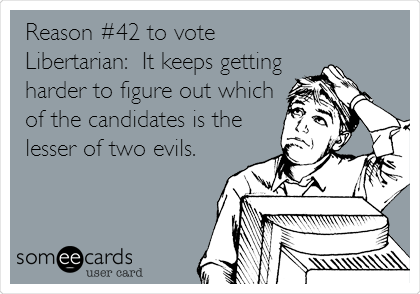 Reason #42 to vote Libertarian:  It keeps getting harder to figure out which of the candidates is the lesser of two evils.