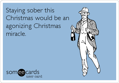 Staying sober this Christmas would be an agonizing Christmas miracle.