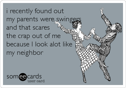 i recently found out my parents were swingers and that scares the crap out of me because I look alot like my neighbor