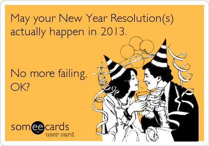 May your New Year Resolution(s) actually happen in 2013.   No more failing, OK?