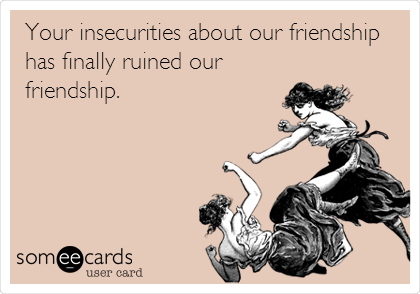 Your insecurities about our friendship has finally ruined our friendship.