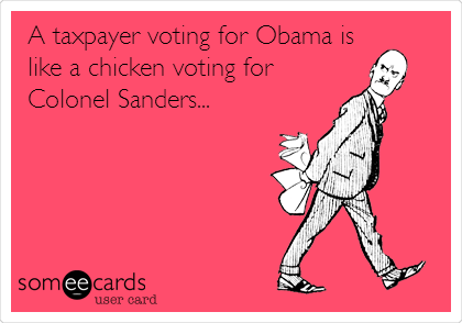 A taxpayer voting for Obama is like a chicken voting for Colonel Sanders...