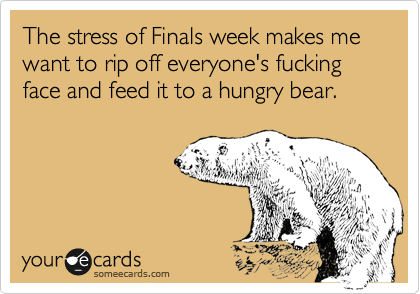 The stress of Finals week makes me want to rip of everyone's fucking face and feed it to a hungry bear.