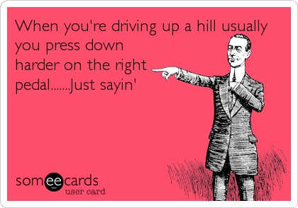 When you're driving up a hill usually you press down harder on the right pedal.......Just sayin'