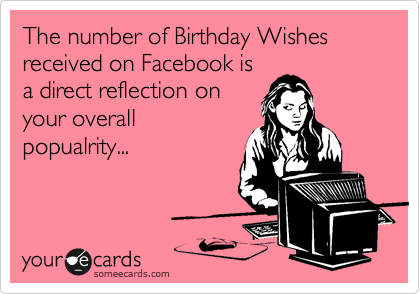 The number of Birthday Wishes received on Facebook is a direct reflection on your overall popualrity..