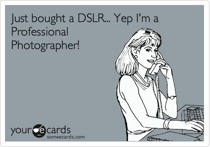 Just bought a DSLR... Yep I'm a Professional
