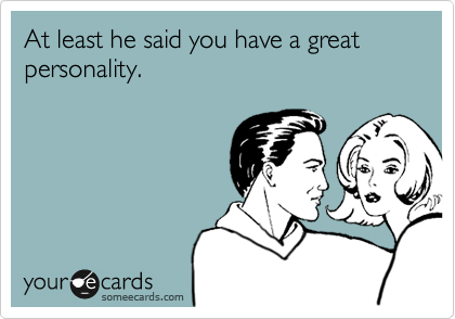 At least he said you have a great personality.
