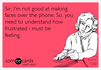 Sir, I'm not good at making faces over the phone. So, you need to understand how frustrated i must be feeling.