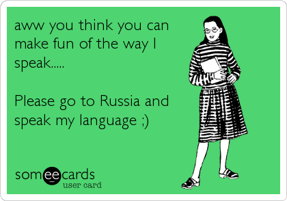 aww you think you can make fun of the way I speak.....  Please go to Russia and speak my language ;)