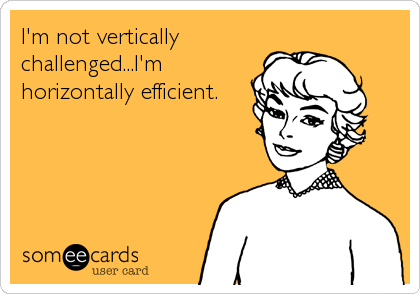 I'm not vertically challenged...I'm horizontally efficient.