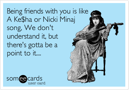 Being friends with you is like A Ke%24ha or Nicki Minaj song, We don't understand it, but there's gotta be a point to it....
