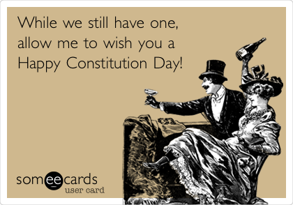 While we still have one, allow me to wish you a Happy Constitution Day!