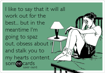 I like to say that it will all work out for the best... but in the meantime I'm going to spaz out, obsess about it and stalk you to my hearts content.