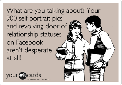 What are you talking about? Your 900 self portrait pics 
