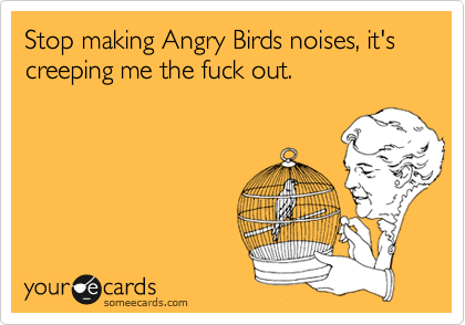 Stop making Angry Birds noises, it's creeping me the fuck out.