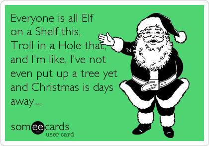 Everyone is all Elf on a Shelf this, Troll in a Hole that, and I'm like, I've not even put up a tree yet and Christmas is days away....