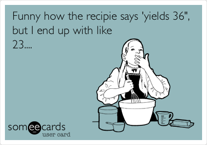 "Funny how the recipe says 'yields 36"", but I end up with like 23...."
