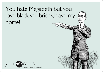 You hate Megadeth but you love black veil brides,leave my home!