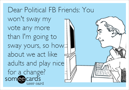 Dear Political FB Friends: You won't sway my vote any more than I'm going to sway yours, so how about we act like adults and play nice for a change?