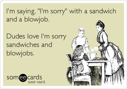 "I'm saying, ""I'm sorry"" with a sandwich and a blowjob.  Dudes love I'm sorry sandwiches and blowjobs."
