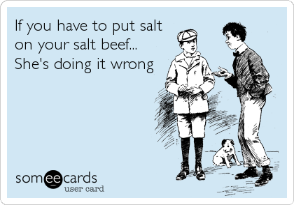 If you have to put salt on your salt beef... She's doing it wrong