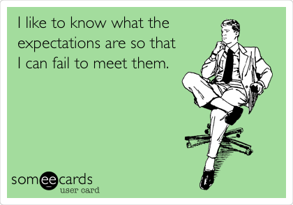I like to know what the expectations are so that  I can fail to meet them.