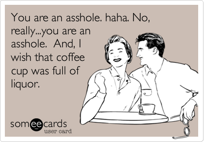 You are an asshole. haha. No, really...you are an