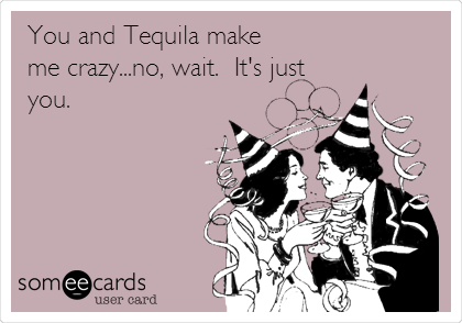 You and Tequila make me crazy...no, wait.  It's just you.