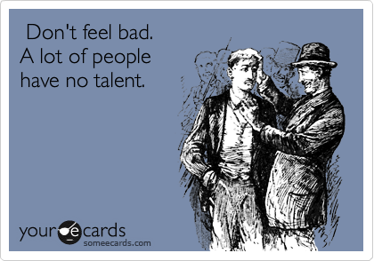 Don't feel bad.  A lot of people  have no talent.