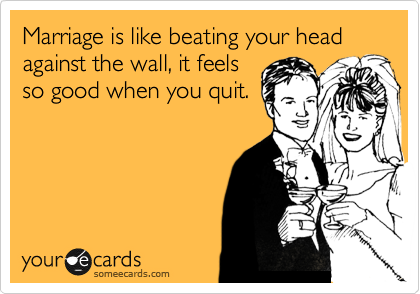 Marriage is like beating your head against the wall, it feels