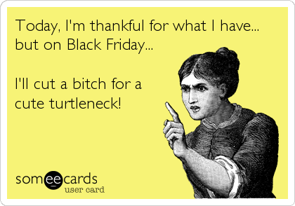 Today, I'm thankful for what I have... but on Black Friday...  I'll cut a bitch for a cute turtleneck!